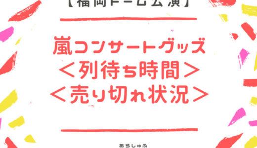 【2018福岡ライブ】嵐グッズ列5×20プレ販売・待ち時間・売り切れ状況