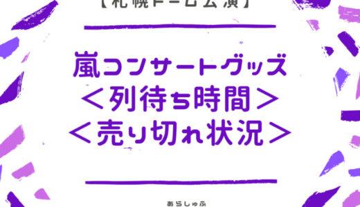嵐 札幌ドーム 2018年 グッズ列 待ち時間 売り切れ