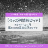 嵐5x20追加公演 グッズ列ガイド 2019年4月