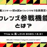 This is 嵐 LIVE 2020.12.31 生配信ライブ フレンズ参戦機能とは ファンクラブ会員限定 嵐年末大晦日コンサート
