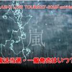 嵐コンサートチケット 復活当選・一般発売はいつ?