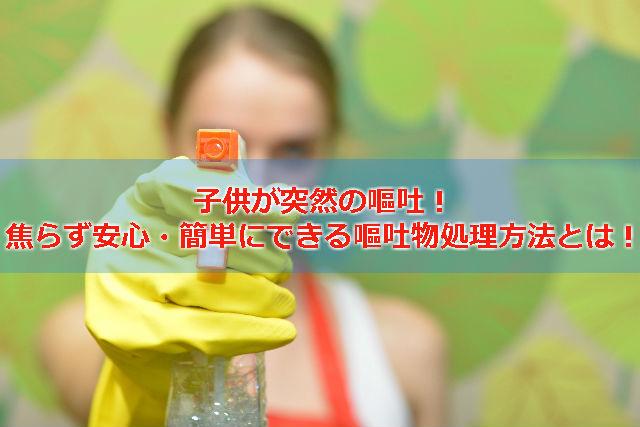 子供の嘔吐物処理や洗濯方法とは?ウィルス性胃腸炎時には特に注意が必要です。