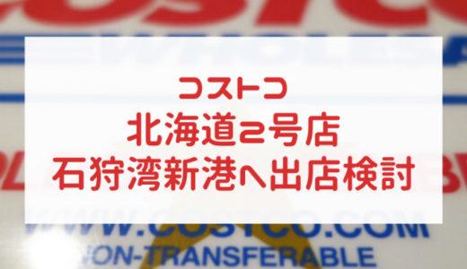 コストコ北海道2号店 石狩湾新港 出店検討 2021年オープンか?